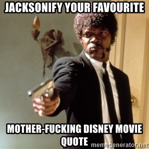 Samuel L Jackson - jacksonify your favourite mother-fucking disney movie quote