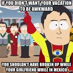 Captain Hindsight South Park - If you didn't want your vacation to be awkward  You SHOULDN'T have broken up while your girlfriend while in Mexico