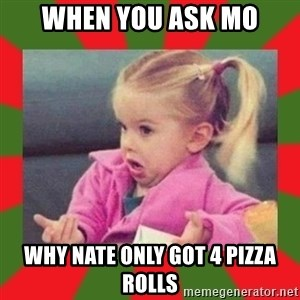 dafuq girl - When you ask mo Why nate only got 4 pizza rolls