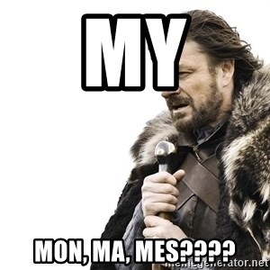 Winter is Coming - My Mon, Ma, Mes????