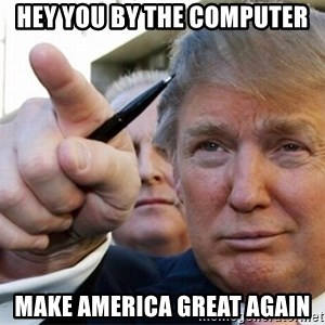 trump - Hey you by the computer MAKE AMERICA GREAT AGAIN
