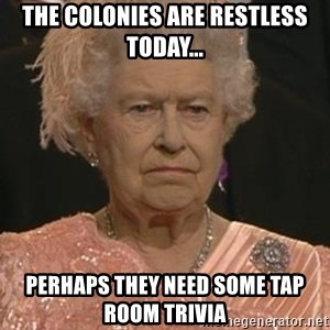 Queen Elizabeth Meme - The colonies are restless today... Perhaps they need some tap room Trivia