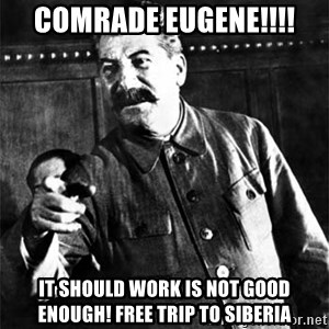 Joseph Stalin - comrade eugene!!!! it should work is not good enough! free trip to siberia
