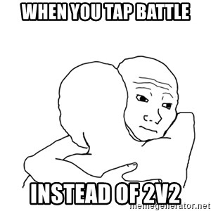 I know that feel bro blank - When you tap battle Instead of 2v2