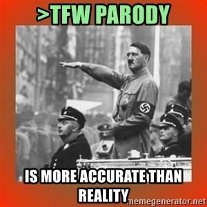 Heil Hitler - >tfw parody is more accurate than reality