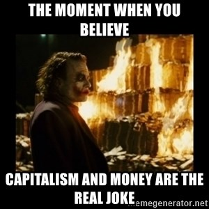Not about the money joker - The moment when you believe Capitalism and Money are the real joke