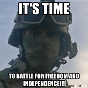 Aghast Soldier Guy - It's time To battle for freedom and Independence!!!