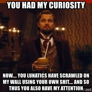 you had my curiosity dicaprio - you had my curiosity now.... you lunatics have scrawled on my wall using your own shit.... and so thus you also have my attention