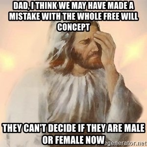 Facepalm Jesus - DAD, I THINK WE MAY HAVE MADE A mistake with the whole Free will concept They can't decide if they are male or female now