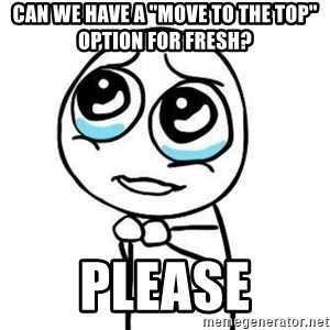 """Please guy - CAN WE HAVE A """"MOVE TO THE TOP"""" OPTION FOR FRESH?  Please"""