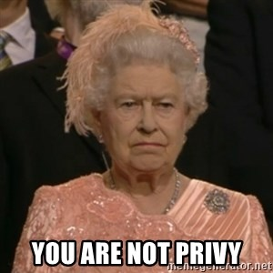 One is not amused -  YOU ARE NOT PRIVY