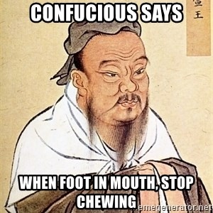 Confucious - Confucious says When foot in mouth, stop chewing