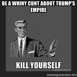 kill yourself guy - be a whiny cunt about trump's empire