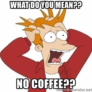 Fry Panic - WHAT DO YOU MEAN?? NO COFFEE??