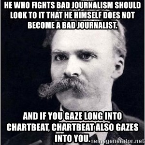 Nietzsche - He who fights bad journalism should look to it that he himself does not become a bad journalist. And if you gaze long into Chartbeat, Chartbeat also gazes into you.