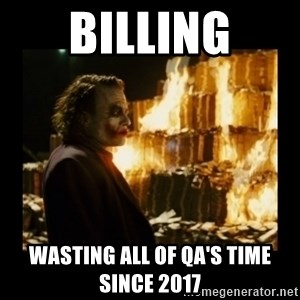 Not about the money joker - Billing Wasting all of QA's time since 2017