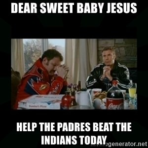 Dear lord baby jesus - Dear Sweet Baby Jesus Help the Padres beat the indians Today