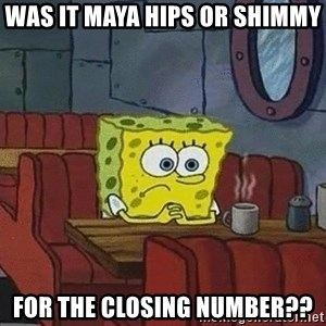 Coffee shop spongebob - Was it Maya hips or shimmy  for the closing number??