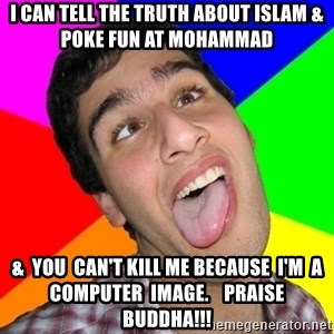 Retarded David - i can tell the truth about islam & poke fun at mohammad &  you  can't kill me because  I'm  a computer  image.    Praise buddha!!!