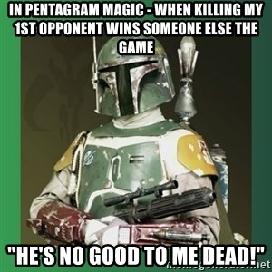"Boba Fett - In pentagram magic - when killing my 1ST OPPONENT WINS SOMEONE ELSE THE GAME ""he's no good to me dead!"""