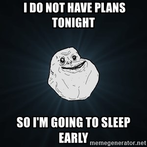 Forever Alone -  I do not have plans tonight so I'm going to sleep early