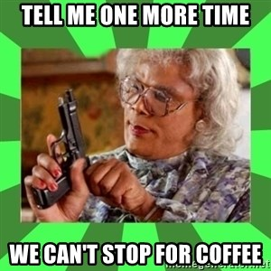 Madea - Tell me one more time we can't stop for coffee