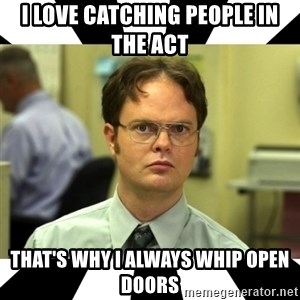 Dwight from the Office - I love catching people in the act that's why I always whip open doors