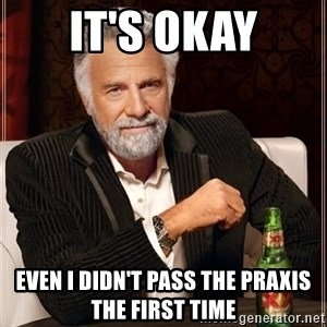 The Most Interesting Man In The World - it's okay even I didn't pass the praxis the first time