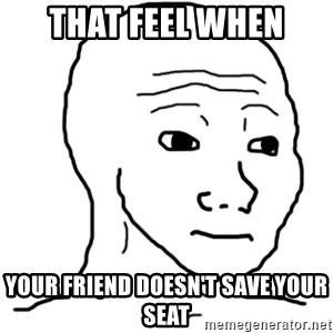 That Feel Guy - That feel when Your friend doesn't save your seat