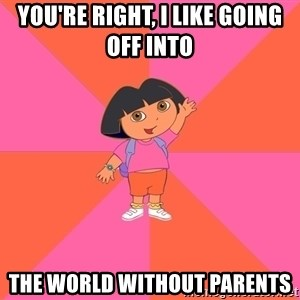 Noob Explorer Dora - You're right, I like GOing off into  The world without parents