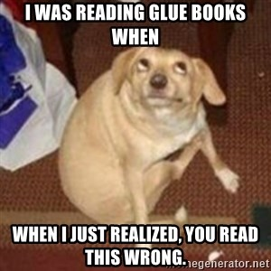 Oh You Dog - I was reading glue books when when i just realized, you read this wrong.