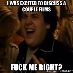 Jonah Hill - I was excited to discuss a couple films fuck me right?