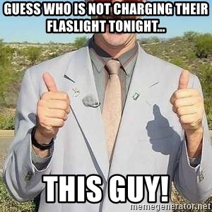 borat - Guess who is not charging their flaslight tonight... This guy!