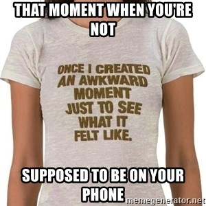 That Awkward Moment When - That moment when you're not Supposed to be on your phone