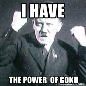 Successful Hitler - i have  the power  of goku