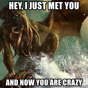 Cthulhu - Hey, I just met you and now you are crazy