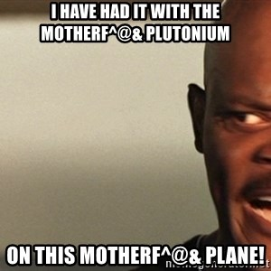 Snakes on a plane Samuel L Jackson - I have had it with the motherf^@& Plutonium  on this motherf^@& plane!