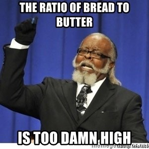 Too high - The ratio of bread to butter Is too damn high