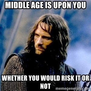 Not this day Aragorn - MIDDLE AGE IS UPON YOU WHETHER YOU WOULD RISK IT OR NOT