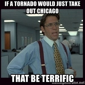 Yeeah..If you could just go ahead and...etc - If a tornado would just take out Chicago that be Terrific