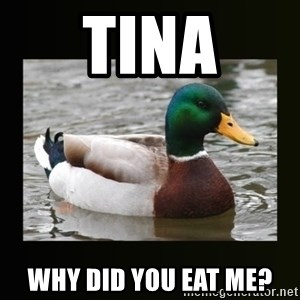 good advice duck - tina why did you eat me?