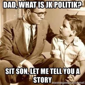 father son  - dad, what is jk politik? sit son, let me tell you a story