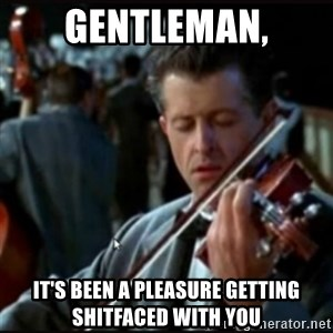 Titanic Band - Gentleman, It's been a pleasure getting shitfaced with you