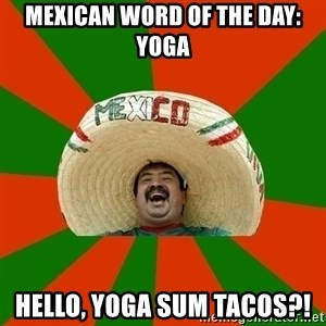 Successful Mexican - Mexican word of the day: yoga Hello, yoga sum tacos?!