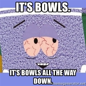 Towelie - It's bowls. It's Bowls all the way down.