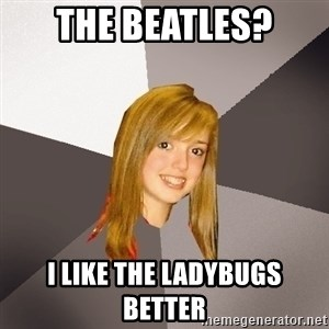Musically Oblivious 8th Grader - The Beatles? I like the ladybugs better