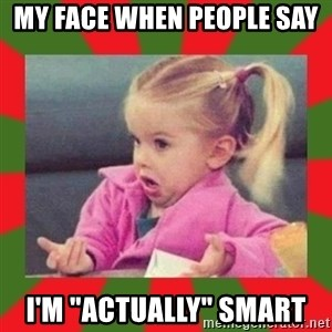 "dafuq girl - My face when people say  I'm ""actually"" Smart"