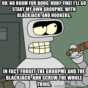 Bender - Oh, no room for doug, huh? fine! i'll go start my own groupme. with blackjack, and hookers. in fact, forget the groupme and the blackjack. ahh screw the whole thing.