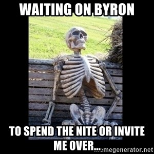Still Waiting - waiting on byron to spend the nite or invite me over...