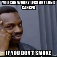 Pretty smart - You can worry less abt lung cancer if you don't smoke